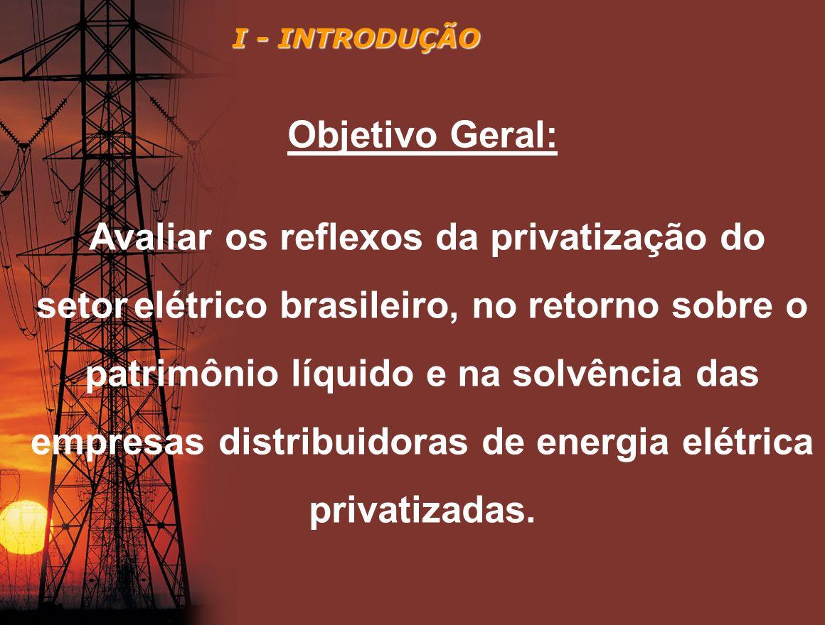 Objetivo Geral: Avaliar os reflexos da privatização do setor elétrico brasileiro, no retorno sobre o patrimônio líquido e na solvência das empresas di