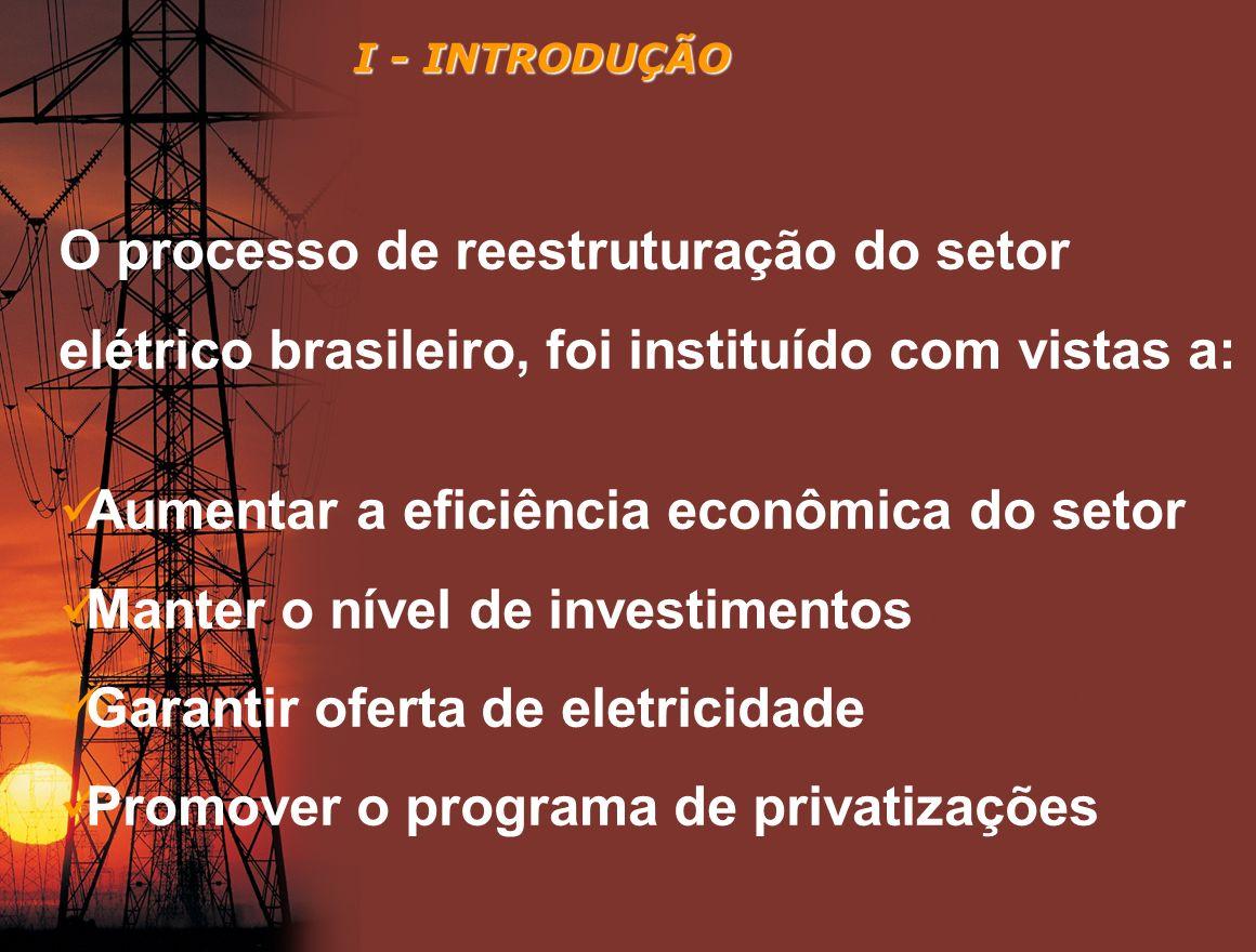 O processo de reestruturação do setor elétrico brasileiro, foi instituído com vistas a: Aumentar a eficiência econômica do setor Manter o nível de inv