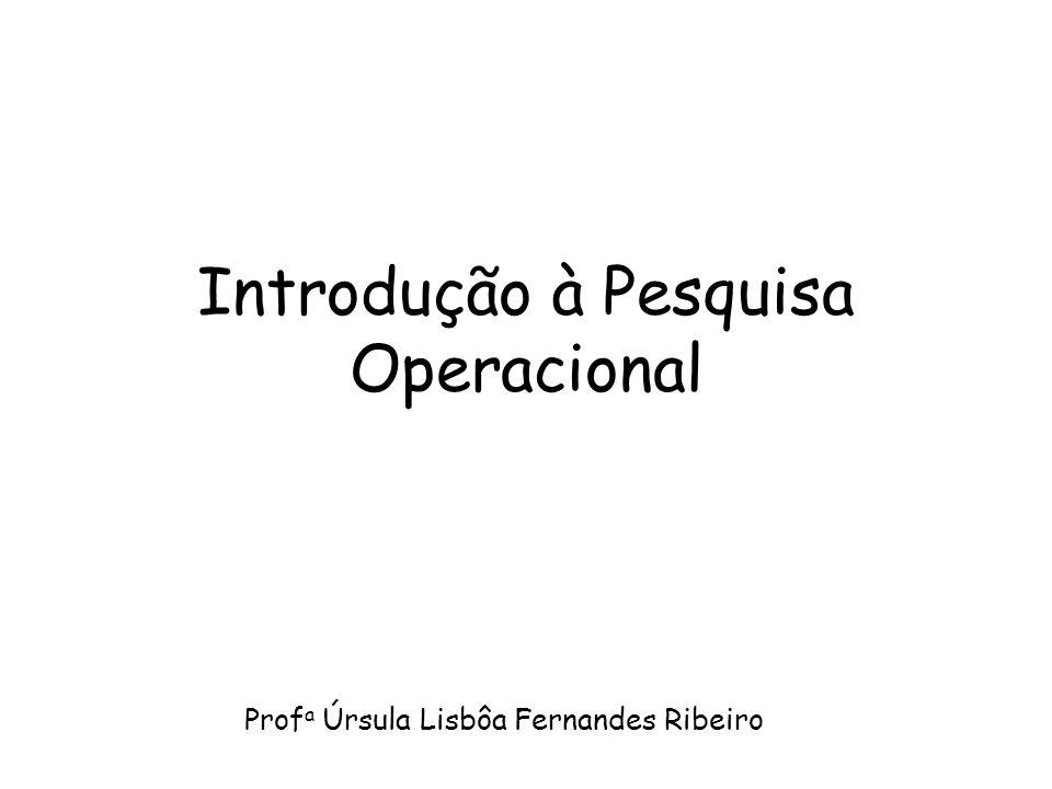 Introdução à Pesquisa Operacional Prof a Úrsula Lisbôa Fernandes Ribeiro