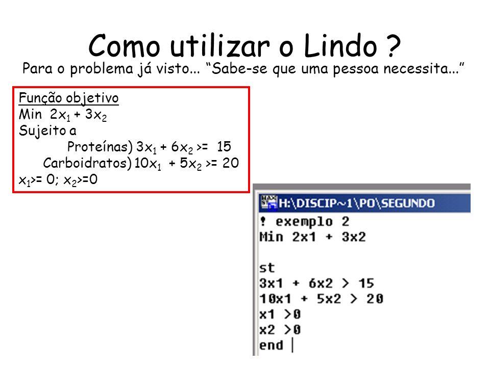 Como utilizar o Lindo ? Para o problema já visto... Sabe-se que uma pessoa necessita... Função objetivo Min 2x 1 + 3x 2 Sujeito a Proteínas) 3x 1 + 6x