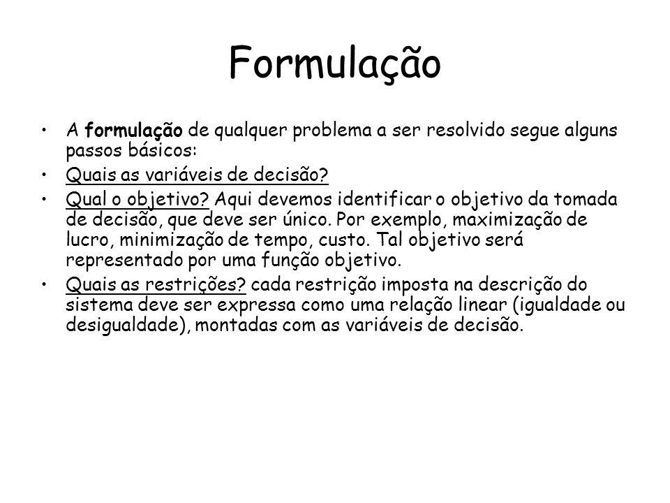 Formulação A formulação de qualquer problema a ser resolvido segue alguns passos básicos: Quais as variáveis de decisão? Qual o objetivo? Aqui devemos