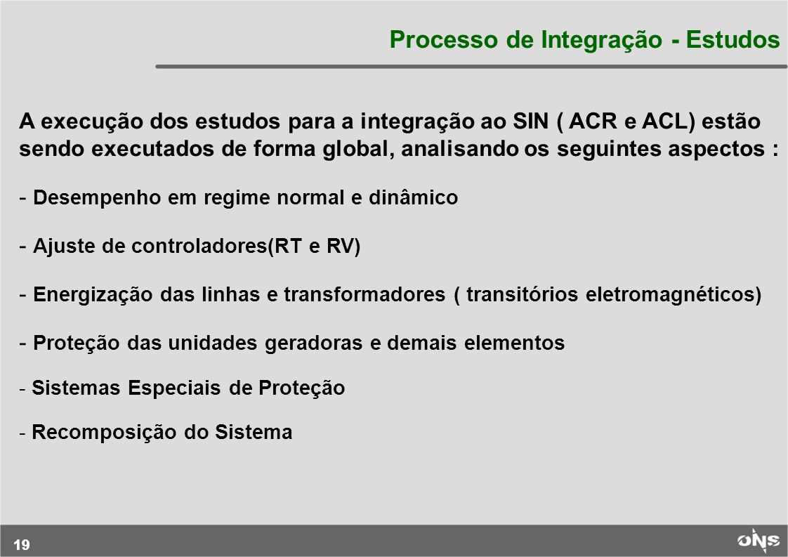 19 Processo de Integração - Estudos A execução dos estudos para a integração ao SIN ( ACR e ACL) estão sendo executados de forma global, analisando os
