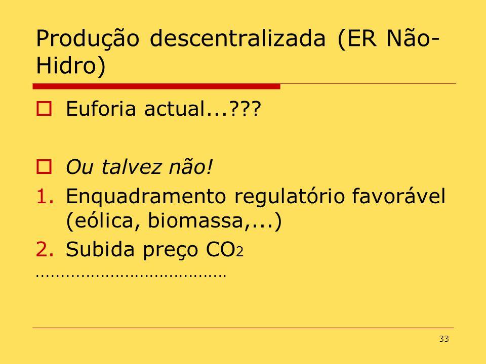33 Produção descentralizada (ER Não- Hidro) Euforia actual...??? Ou talvez não! 1.Enquadramento regulatório favorável (eólica, biomassa,...) 2.Subida