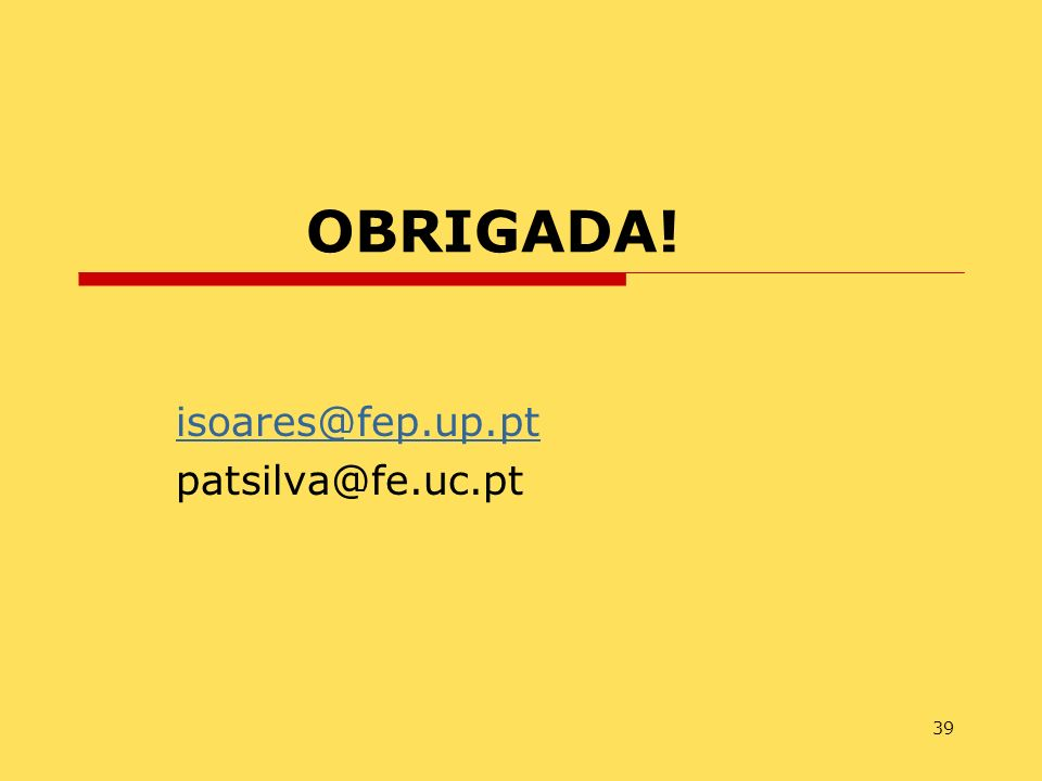 39 OBRIGADA! isoares@fep.up.pt patsilva@fe.uc.pt