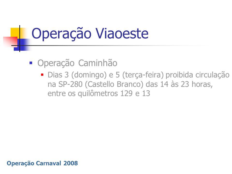 Operação Carnaval 2008 Operação Viaoeste Operação Caminhão Dias 3 (domingo) e 5 (terça-feira) proibida circulação na SP-280 (Castello Branco) das 14 à