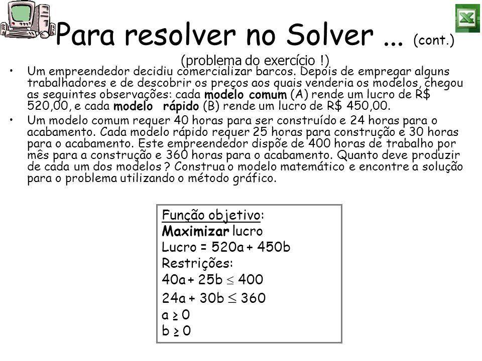 Para resolver no Solver... (cont.) (problema do exercício !) Um empreendedor decidiu comercializar barcos. Depois de empregar alguns trabalhadores e d
