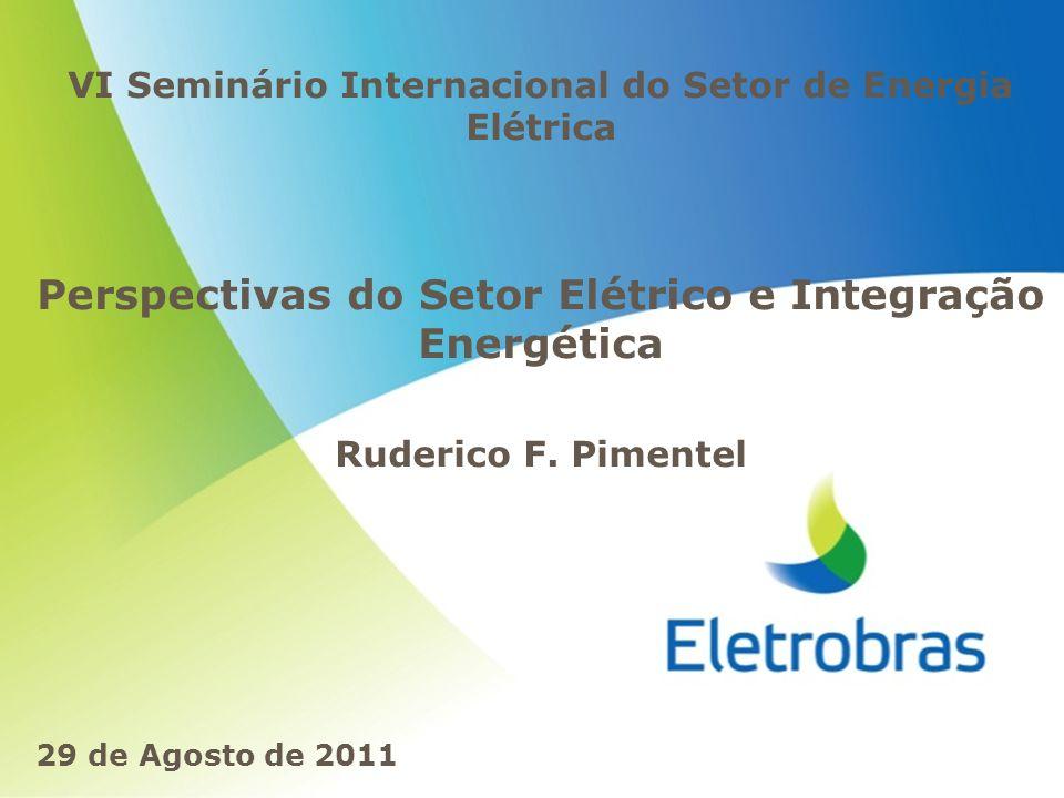 VI Seminário Internacional do Setor de Energia Elétrica Perspectivas do Setor Elétrico e Integração Energética Ruderico F. Pimentel 29 de Agosto de 20
