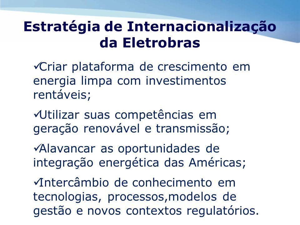 Estratégia de Internacionalização da Eletrobras Criar plataforma de crescimento em energia limpa com investimentos rentáveis; Utilizar suas competênci