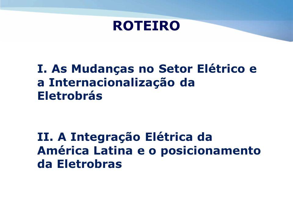 ROTEIRO I. As Mudanças no Setor Elétrico e a Internacionalização da Eletrobrás II. A Integração Elétrica da América Latina e o posicionamento da Eletr
