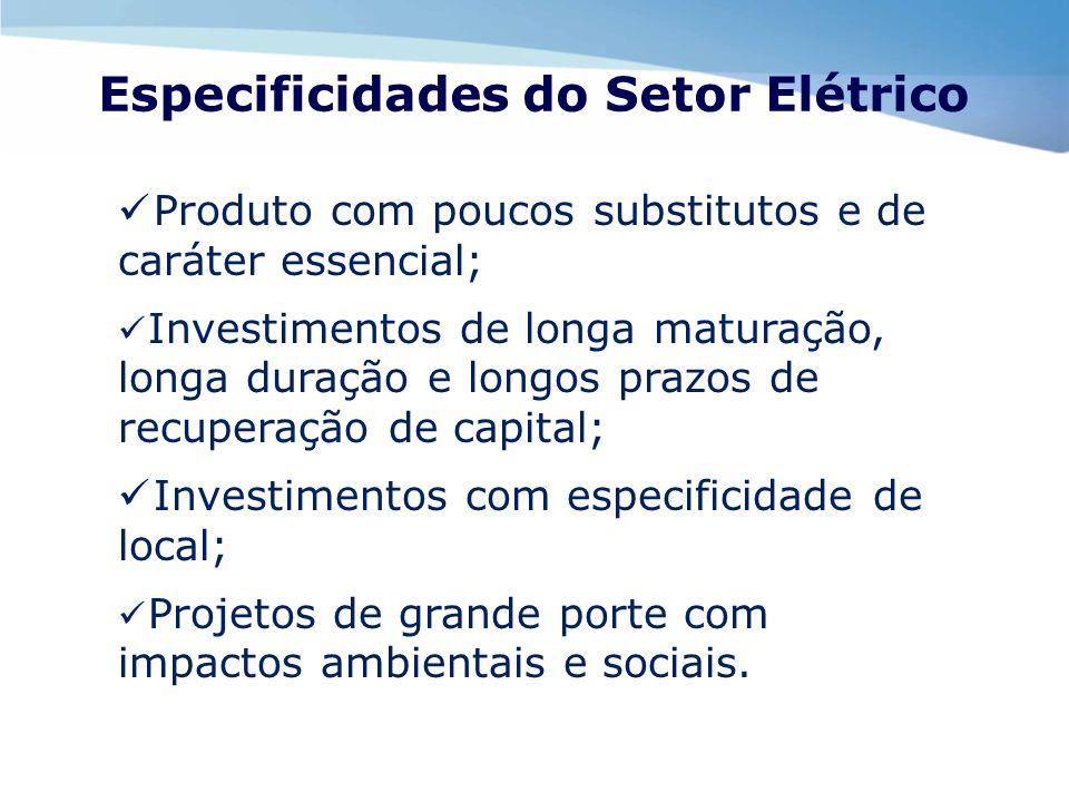 Especificidades do Setor Elétrico Produto com poucos substitutos e de caráter essencial; Investimentos de longa maturação, longa duração e longos praz