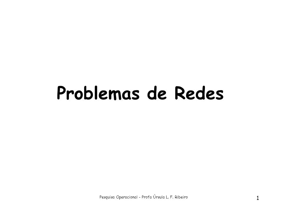Pesquisa Operacional - Profa Úrsula L. F. Ribeiro 1 Problemas de Redes