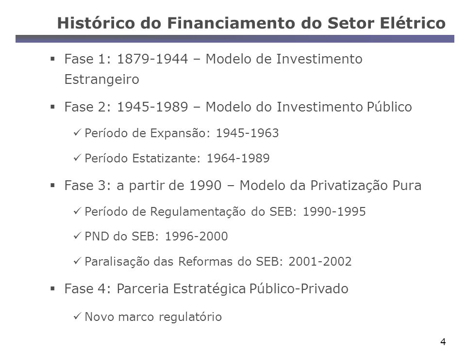 4 Histórico do Financiamento do Setor Elétrico Fase 1: 1879-1944 – Modelo de Investimento Estrangeiro Fase 2: 1945-1989 – Modelo do Investimento Público Período de Expansão: 1945-1963 Período Estatizante: 1964-1989 Fase 3: a partir de 1990 – Modelo da Privatização Pura Período de Regulamentação do SEB: 1990-1995 PND do SEB: 1996-2000 Paralisação das Reformas do SEB: 2001-2002 Fase 4: Parceria Estratégica Público-Privado Novo marco regulatório