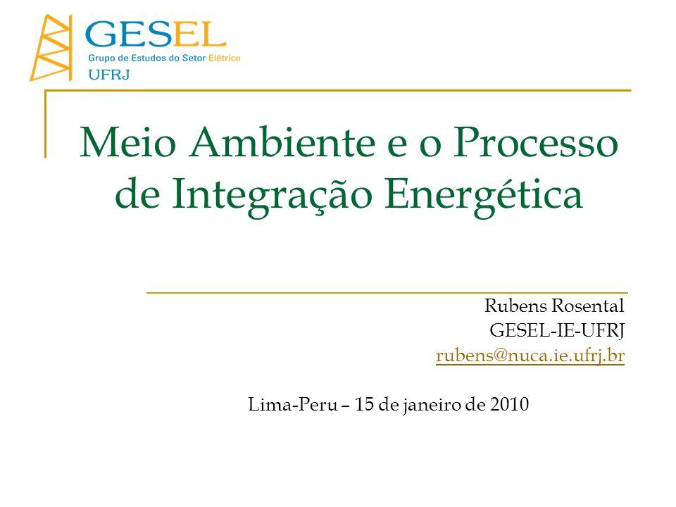 Meio Ambiente e o Processo de Integração Energética Rubens Rosental GESEL-IE-UFRJ rubens@nuca.ie.ufrj.br Lima-Peru – 15 de janeiro de 2010