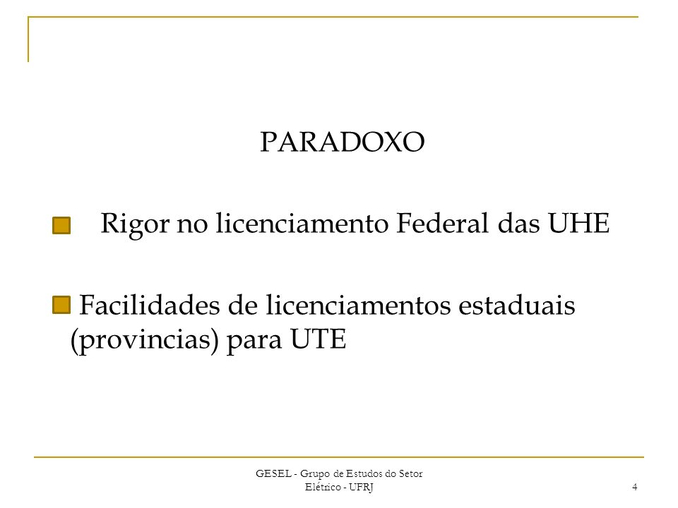 PARADOXO Rigor no licenciamento Federal das UHE Facilidades de licenciamentos estaduais (provincias) para UTE GESEL - Grupo de Estudos do Setor Elétrico - UFRJ 4