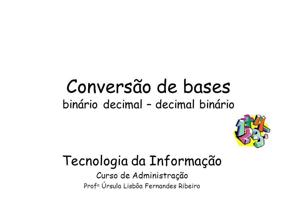 Conversão de bases binário decimal – decimal binário Tecnologia da Informação Curso de Administração Prof a Úrsula Lisbôa Fernandes Ribeiro