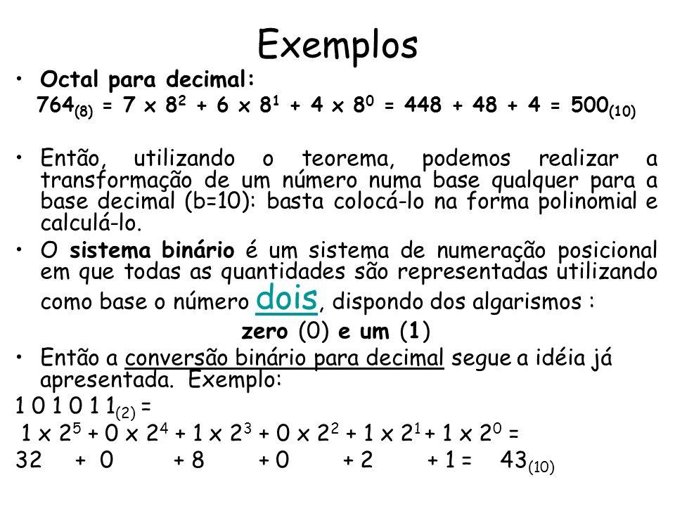 Exemplos Octal para decimal: 764 (8) = 7 x 8 2 + 6 x 8 1 + 4 x 8 0 = 448 + 48 + 4 = 500 (10) Então, utilizando o teorema, podemos realizar a transform