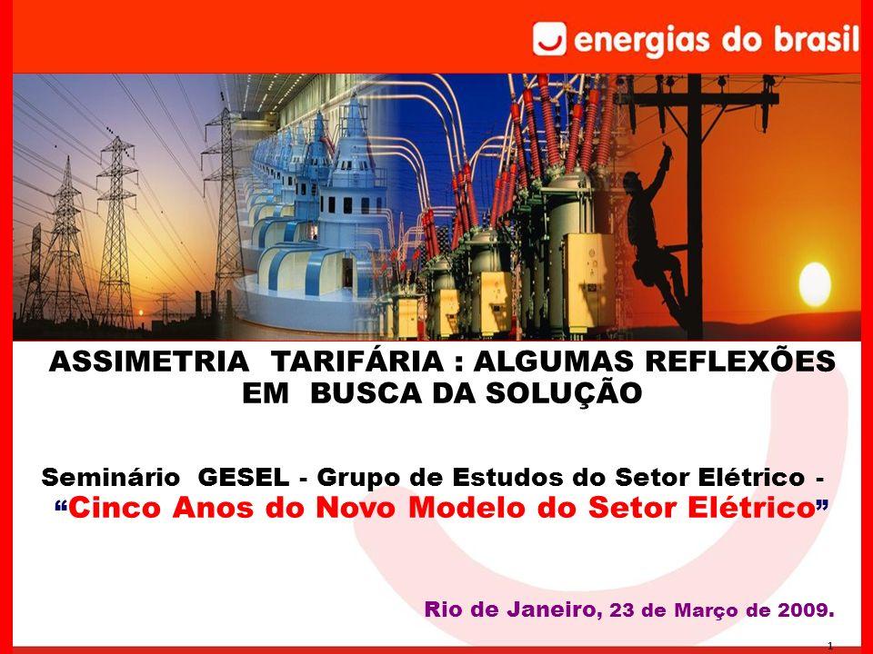 1 ASSIMETRIA TARIFÁRIA : ALGUMAS REFLEXÕES EM BUSCA DA SOLUÇÃO Seminário GESEL - Grupo de Estudos do Setor Elétrico - Cinco Anos do Novo Modelo do Setor Elétrico Rio de Janeiro, 23 de Março de 2009.