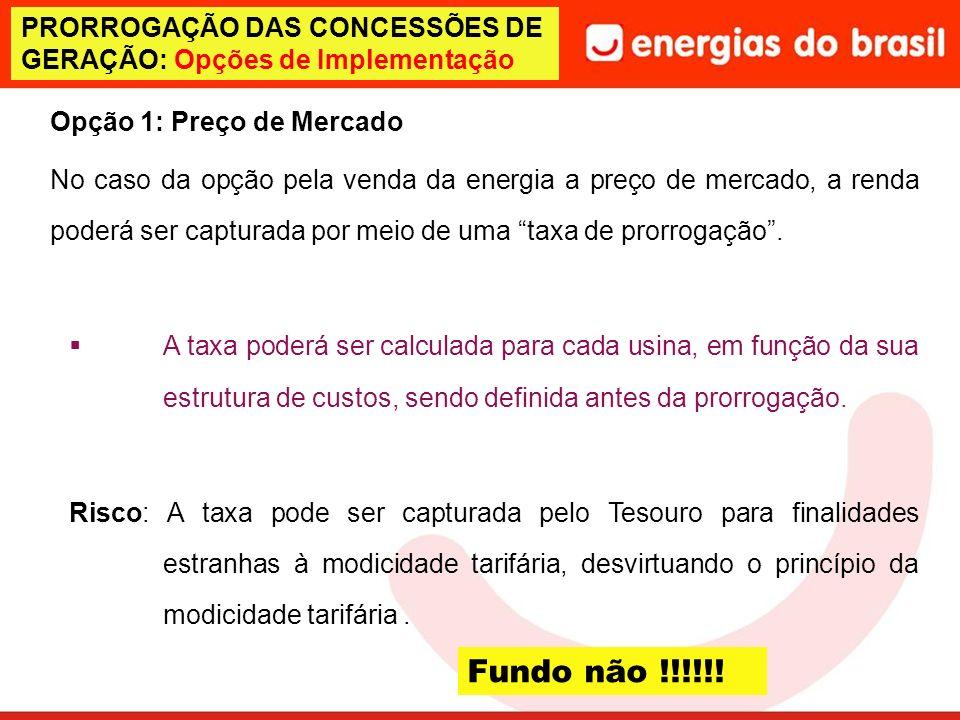 PRORROGAÇÃO DAS CONCESSÕES DE GERAÇÃO: Opções de Implementação Opção 1: Preço de Mercado No caso da opção pela venda da energia a preço de mercado, a renda poderá ser capturada por meio de uma taxa de prorrogação.