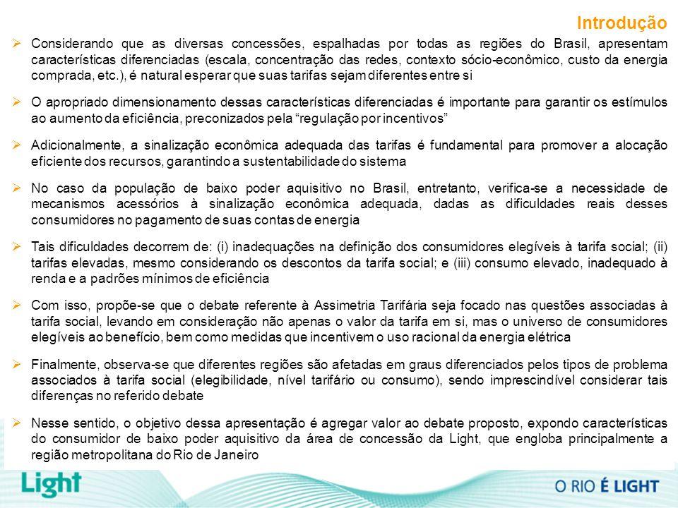 Introdução Considerando que as diversas concessões, espalhadas por todas as regiões do Brasil, apresentam características diferenciadas (escala, concentração das redes, contexto sócio-econômico, custo da energia comprada, etc.), é natural esperar que suas tarifas sejam diferentes entre si O apropriado dimensionamento dessas características diferenciadas é importante para garantir os estímulos ao aumento da eficiência, preconizados pela regulação por incentivos Adicionalmente, a sinalização econômica adequada das tarifas é fundamental para promover a alocação eficiente dos recursos, garantindo a sustentabilidade do sistema No caso da população de baixo poder aquisitivo no Brasil, entretanto, verifica-se a necessidade de mecanismos acessórios à sinalização econômica adequada, dadas as dificuldades reais desses consumidores no pagamento de suas contas de energia Tais dificuldades decorrem de: (i) inadequações na definição dos consumidores elegíveis à tarifa social; (ii) tarifas elevadas, mesmo considerando os descontos da tarifa social; e (iii) consumo elevado, inadequado à renda e a padrões mínimos de eficiência Com isso, propõe-se que o debate referente à Assimetria Tarifária seja focado nas questões associadas à tarifa social, levando em consideração não apenas o valor da tarifa em si, mas o universo de consumidores elegíveis ao benefício, bem como medidas que incentivem o uso racional da energia elétrica Finalmente, observa-se que diferentes regiões são afetadas em graus diferenciados pelos tipos de problema associados à tarifa social (elegibilidade, nível tarifário ou consumo), sendo imprescindível considerar tais diferenças no referido debate Nesse sentido, o objetivo dessa apresentação é agregar valor ao debate proposto, expondo características do consumidor de baixo poder aquisitivo da área de concessão da Light, que engloba principalmente a região metropolitana do Rio de Janeiro
