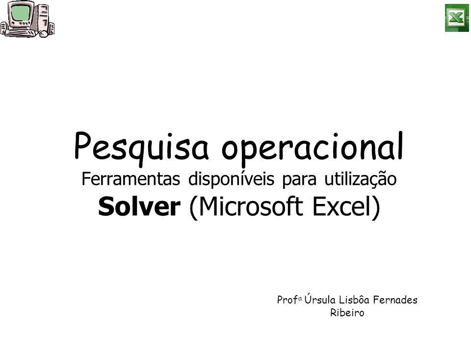 Pesquisa operacional Ferramentas disponíveis para utilização Solver (Microsoft Excel) Prof a Úrsula Lisbôa Fernades Ribeiro