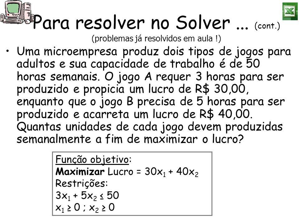 Para resolver no Solver... (cont.) (problemas já resolvidos em aula !) Uma microempresa produz dois tipos de jogos para adultos e sua capacidade de tr