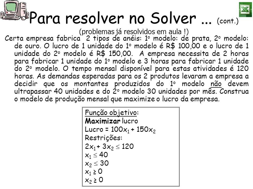 Para resolver no Solver... (cont.) (problemas já resolvidos em aula !) Certa empresa fabrica 2 tipos de anéis: 1 o modelo: de prata, 2 o modelo: de ou