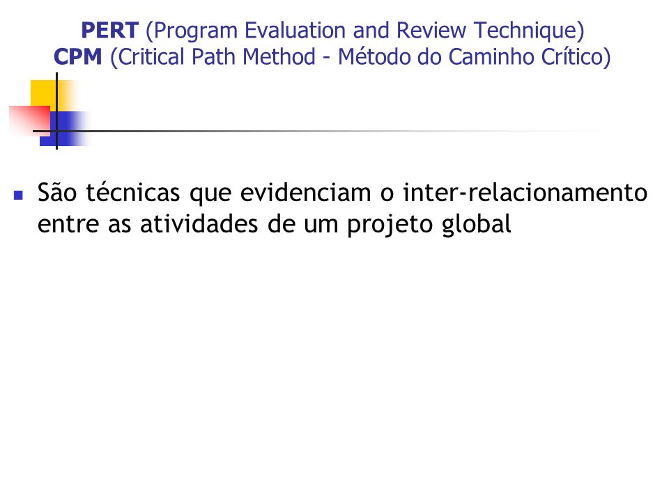 PERT (Program Evaluation and Review Technique) CPM (Critical Path Method - Método do Caminho Crítico) São técnicas que evidenciam o inter-relacionamen
