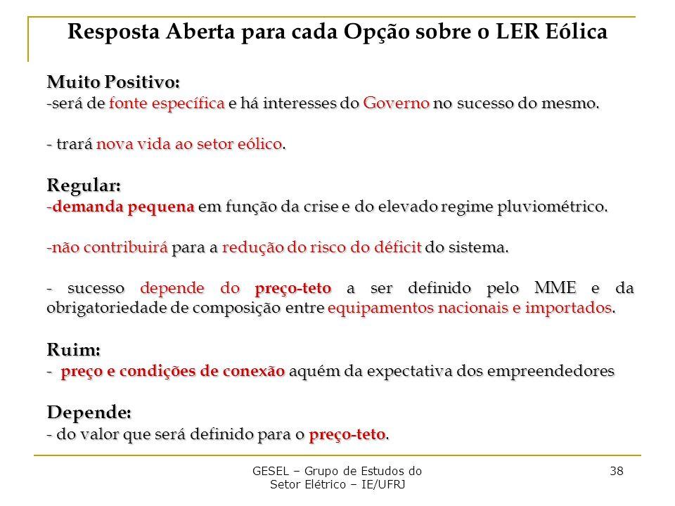 GESEL – Grupo de Estudos do Setor Elétrico – IE/UFRJ 38 Resposta Aberta para cada Opção sobre o LER Eólica Muito Positivo: -será de fonte específica e há interesses do Governo no sucesso do mesmo.