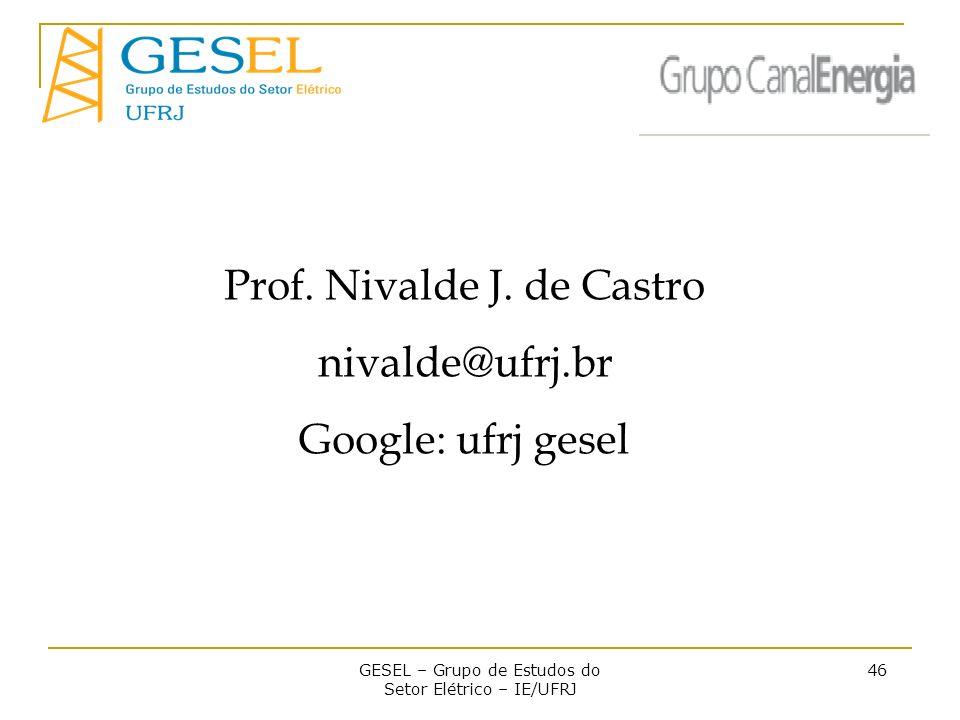 GESEL – Grupo de Estudos do Setor Elétrico – IE/UFRJ 46 Prof. Nivalde J. de Castro nivalde@ufrj.br Google: ufrj gesel