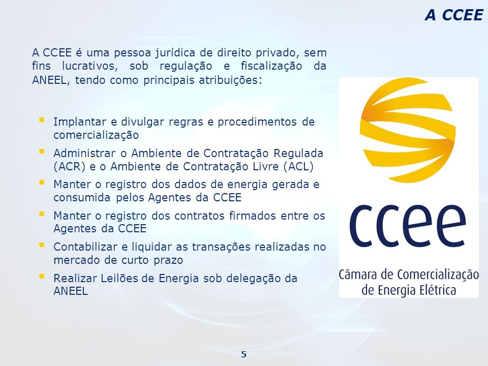 A CCEE é uma pessoa jurídica de direito privado, sem fins lucrativos, sob regulação e fiscalização da ANEEL, tendo como principais atribuições : Impla