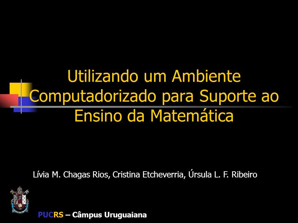 PUCRS – Câmpus Uruguaiana Utilizando um Ambiente Computadorizado para Suporte ao Ensino da Matemática Lívia M. Chagas Rios, Cristina Etcheverria, Úrsu