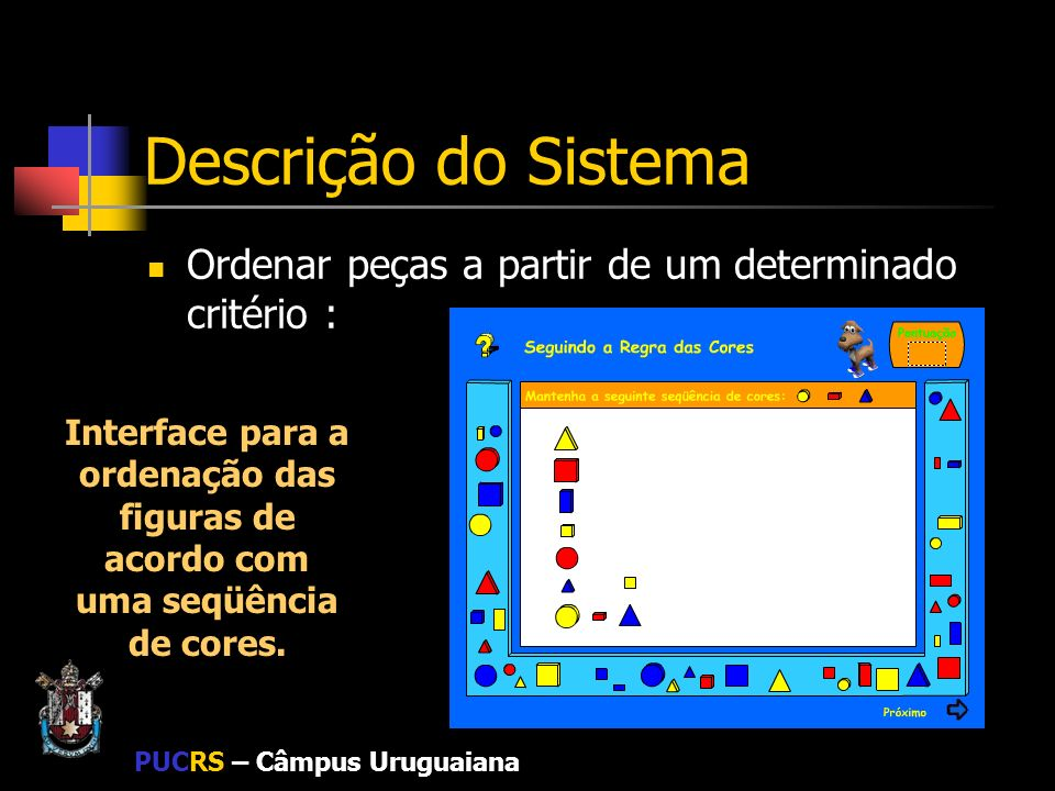 PUCRS – Câmpus Uruguaiana Descrição do Sistema Ordenar peças a partir de um determinado critério : Interface para a ordenação das figuras de acordo co