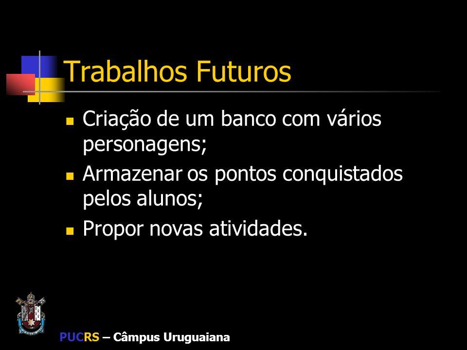 PUCRS – Câmpus Uruguaiana Trabalhos Futuros Criação de um banco com vários personagens; Armazenar os pontos conquistados pelos alunos; Propor novas at