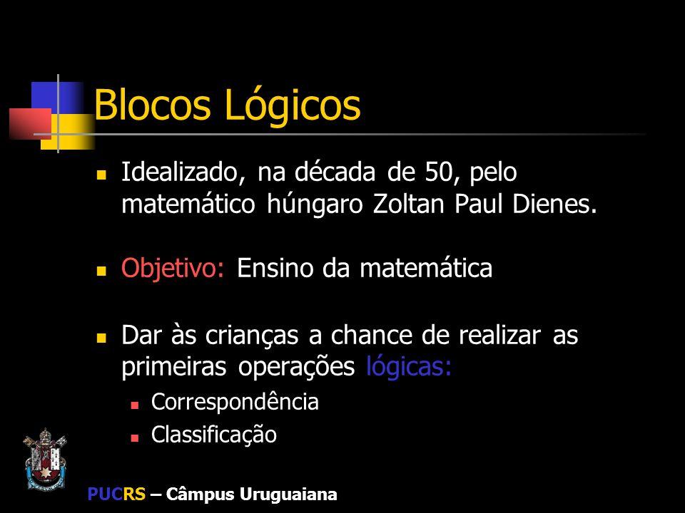 PUCRS – Câmpus Uruguaiana Blocos Lógicos Possuem quatro dimensões estruturais: Forma: peças com formas retangulares, quadrangulares, triangulares e circulares; Cor: peças amarelas, vermelhas e azuis; Tamanho: peças grandes e pequenas; Espessura: peças finas e grossas.