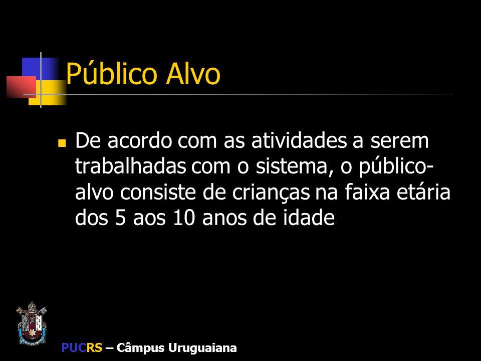 PUCRS – Câmpus Uruguaiana Público Alvo De acordo com as atividades a serem trabalhadas com o sistema, o público- alvo consiste de crianças na faixa et