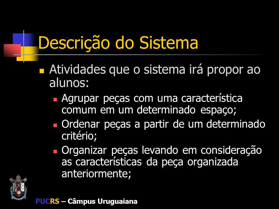 PUCRS – Câmpus Uruguaiana Descrição do Sistema Atividades que o sistema irá propor ao alunos: Agrupar peças com uma característica comum em um determi