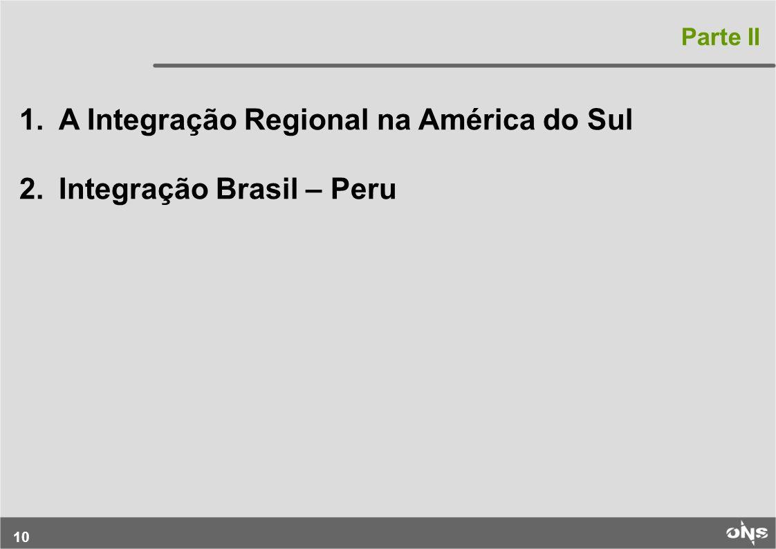 10 1.A Integração Regional na América do Sul 2.Integração Brasil – Peru Parte II