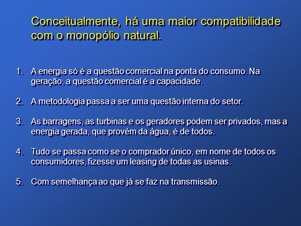 Conceitualmente, há uma maior compatibilidade com o monopólio natural. 1.A energia só é a questão comercial na ponta do consumo. Na geração, a questão