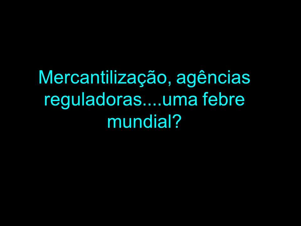 Mercantilização, agências reguladoras....uma febre mundial?