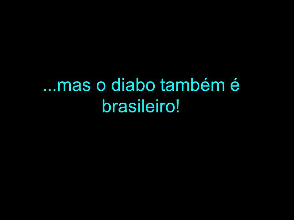 ...mas o diabo também é brasileiro!