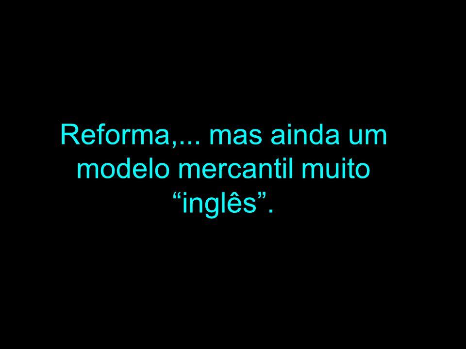 Reforma,... mas ainda um modelo mercantil muito inglês.