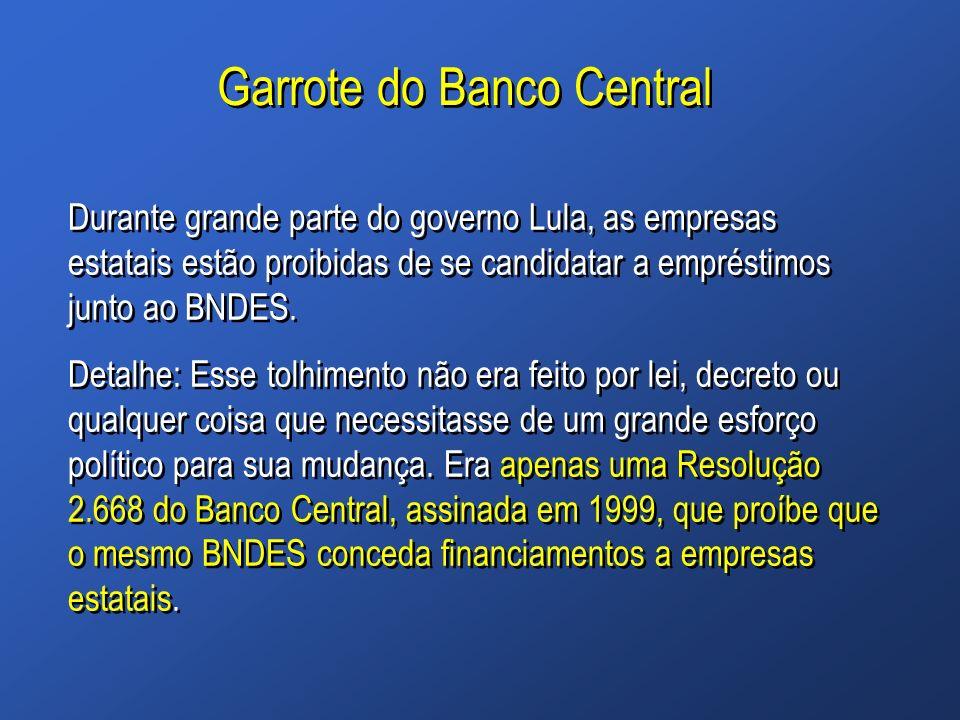 Garrote do Banco Central Durante grande parte do governo Lula, as empresas estatais estão proibidas de se candidatar a empréstimos junto ao BNDES. Det