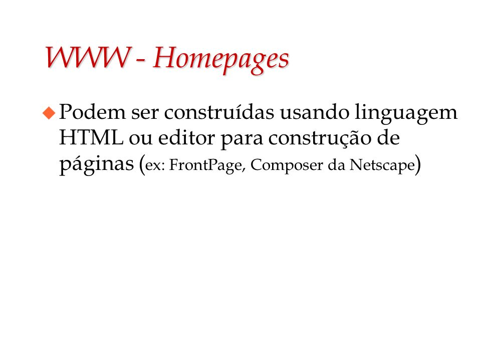 WWW - Homepages u Podem ser construídas usando linguagem HTML ou editor para construção de páginas ( ex: FrontPage, Composer da Netscape )