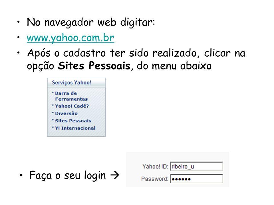 No navegador web digitar: www.yahoo.com.br Após o cadastro ter sido realizado, clicar na opção Sites Pessoais, do menu abaixo Faça o seu login