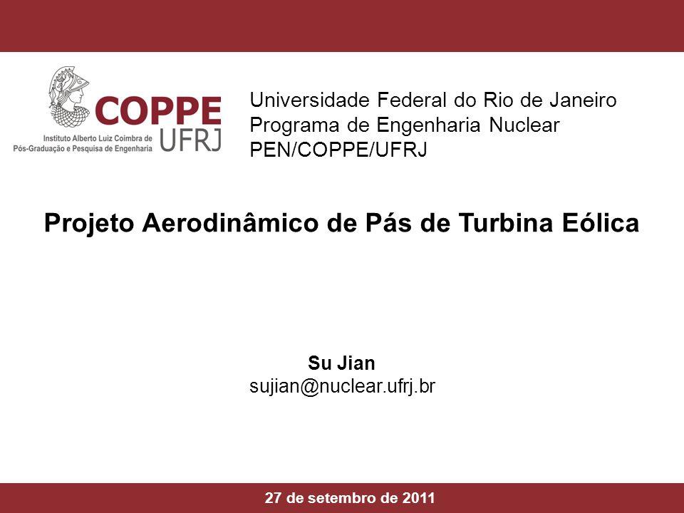 PEN/COPPE/UFRJ Projeto Aerodinâmico de Pás de Turbina Eólica 27 de setembro de 2011 Su Jian sujian@nuclear.ufrj.br Universidade Federal do Rio de Jane
