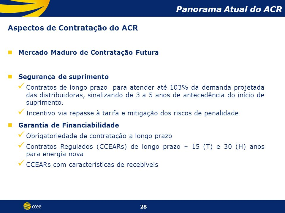 Panorama Atual do ACR 28 Aspectos de Contratação do ACR Mercado Maduro de Contratação Futura Segurança de suprimento Contratos de longo prazo para atender até 103% da demanda projetada das distribuidoras, sinalizando de 3 a 5 anos de antecedência do início de suprimento.