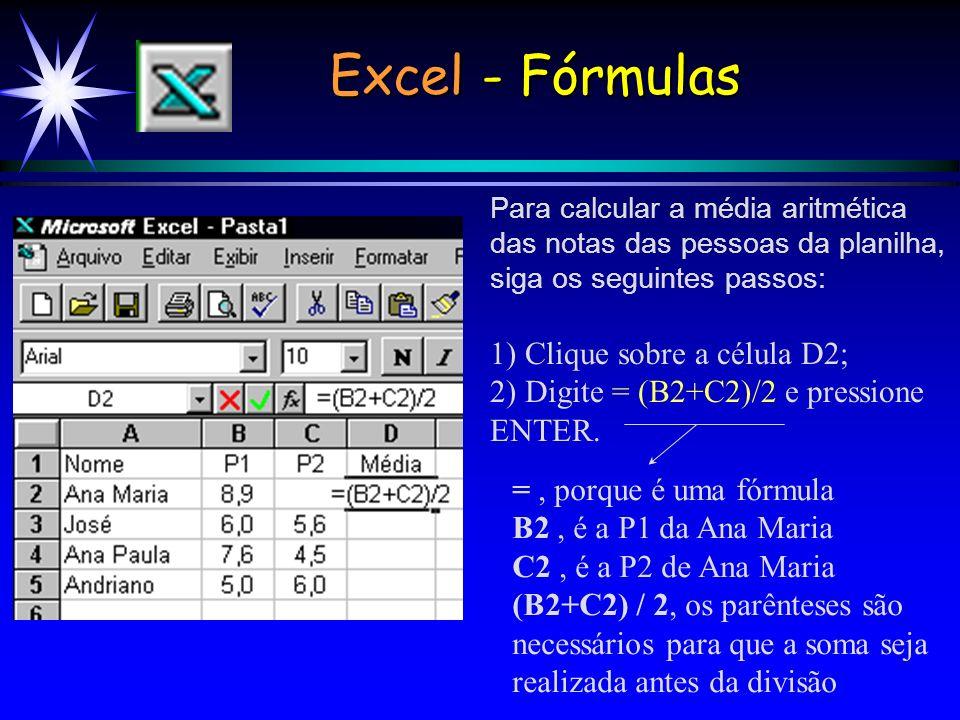 Excel - Fórmulas Para calcular a média aritmética das notas das pessoas da planilha, siga os seguintes passos: 1) Clique sobre a célula D2; 2) Digite = (B2+C2)/2 e pressione ENTER.