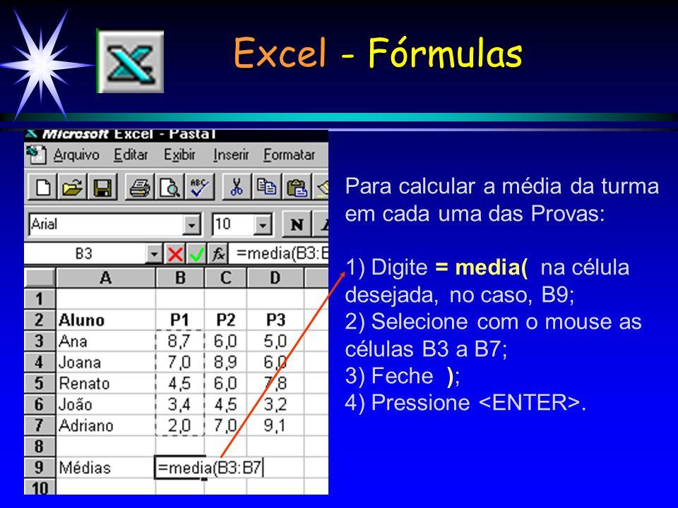 Para calcular a média da turma em cada uma das Provas: 1) Digite = media( na célula desejada, no caso, B9; 2) Selecione com o mouse as células B3 a B7; 3) Feche ); 4) Pressione.