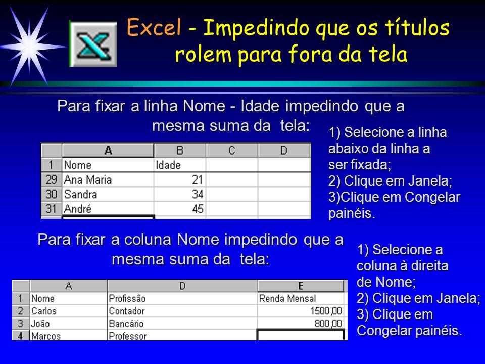 Excel - Impedindo que os títulos rolem para fora da tela Para fixar a coluna Nome impedindo que a mesma suma da tela: 1) Selecione a linha abaixo da linha a ser fixada; 2) Clique em Janela; 3)Clique em Congelar painéis.