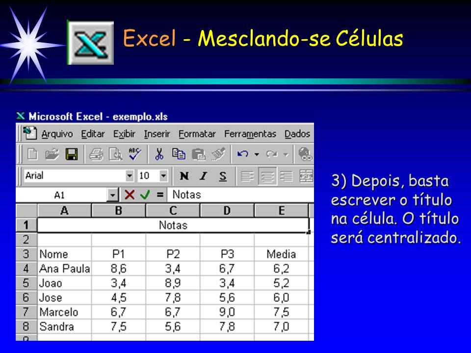 Excel - Mesclando-se Células Para mesclar determinadas células : 1) Selecione as células a serem mescladas; 2) Clique no botão de mesclar e centraliza